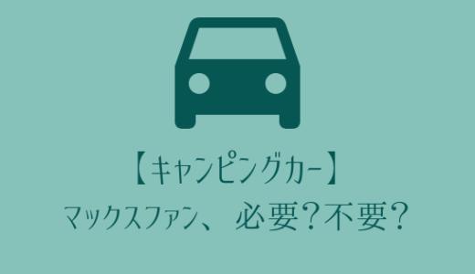 【キャンピングカー】マックスファンは必要?不要?導入すべきパターン3選